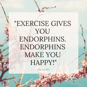 exercise gives you endorphins. endorphins make you happy!